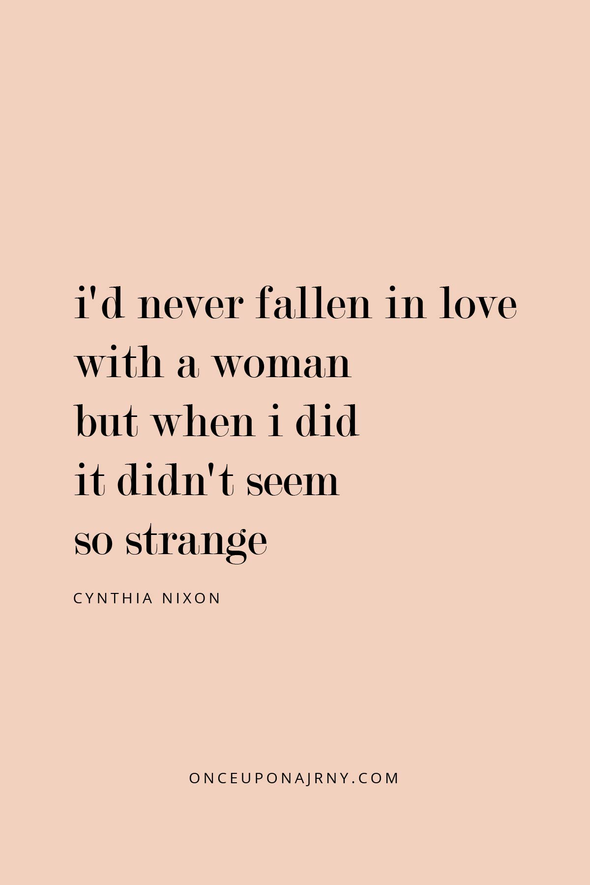I'd never fallen in love with a woman. But when I did, it didn't seem so strange. - Cynthia Nixon queer quotes